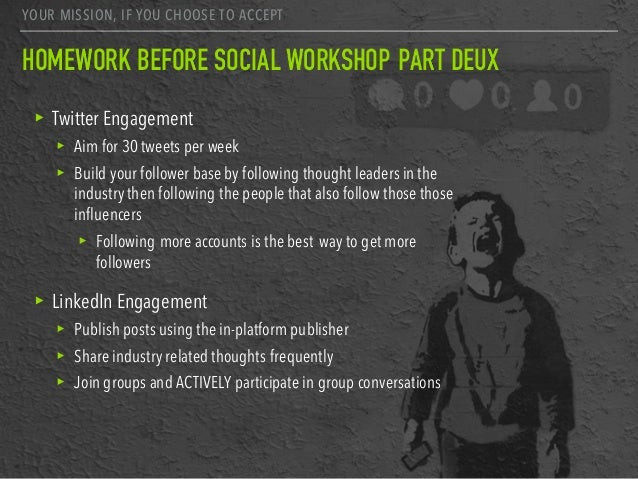 YOUR MISSION, IF YOU CHOOSE TO ACCEPT HOMEWORK BEFORE SOCIAL WORKSHOP PART DEUX ▸ Twitter Engagement ▸ Aim for 30 tweets p...
