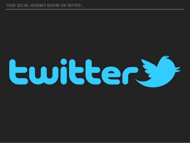 YOUR SOCIAL JOURNEY BEGINS ON TWITTER…