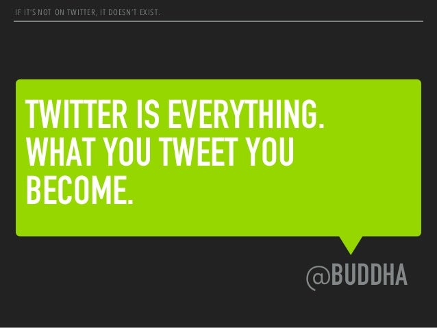 TWITTER IS EVERYTHING. WHAT YOU TWEET YOU BECOME. @BUDDHA IF IT'S NOT ON TWITTER, IT DOESN'T EXIST.