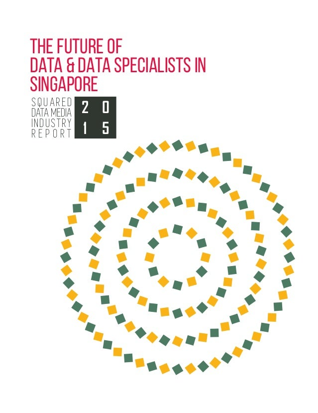 THE FUTURE OF DATA & DATA SPECIALISTS IN SINGAPORE SQUARED DATA MEDIA INDUSTRY R E P O R T 2 0 51