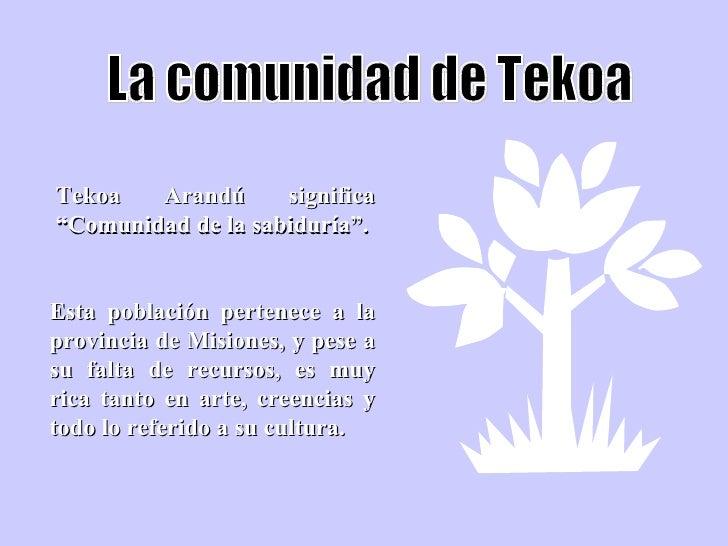 """La comunidad de Tekoa Tekoa Arandú significa """"Comunidad de la sabiduría"""". Esta población pertenece a la provincia de Misio..."""