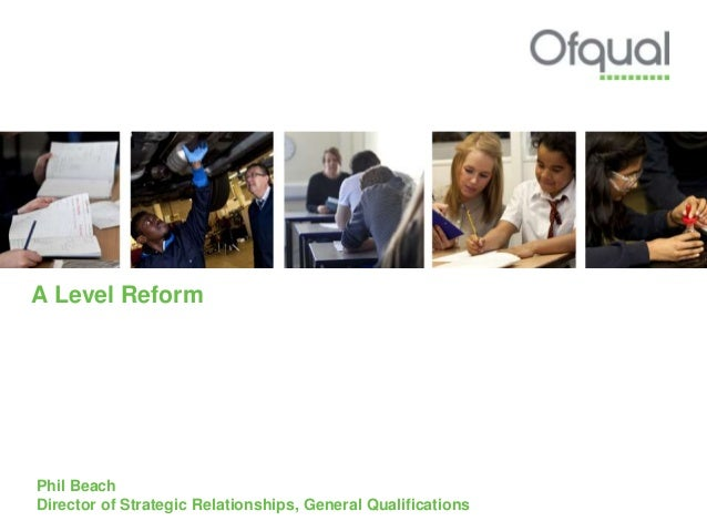 A Level Reform Phil Beach Director of Strategic Relationships, General Qualifications