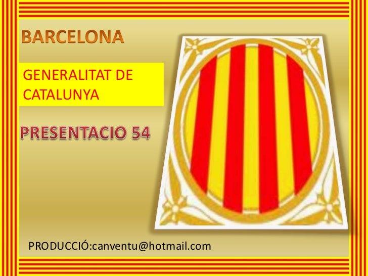 BARCELONA<br />GENERALITAT DE CATALUNYA<br />PRESENTACIO 54<br />PRODUCCIÓ:canventu@hotmail.com<br />