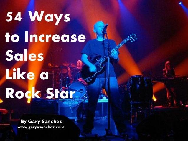 54 Ways to Increase Sales Like a Rock Star By Gary Sanchez www.garyasanchez.com