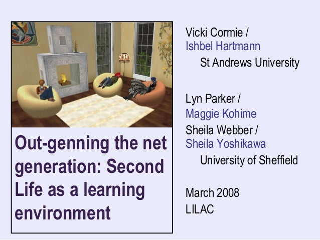 Out-genning the net generation: Second Life as a learning environment Vicki Cormie / Ishbel Hartmann St Andrews University...