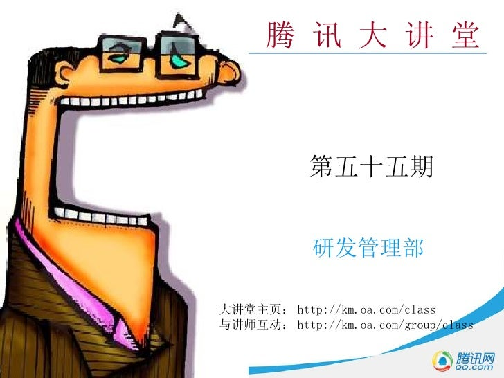 腾 讯 大 讲 堂 第五十五期 研发管理部 大讲堂主页: http://km.oa.com/class 与讲师互动: http://km.oa.com/group/class