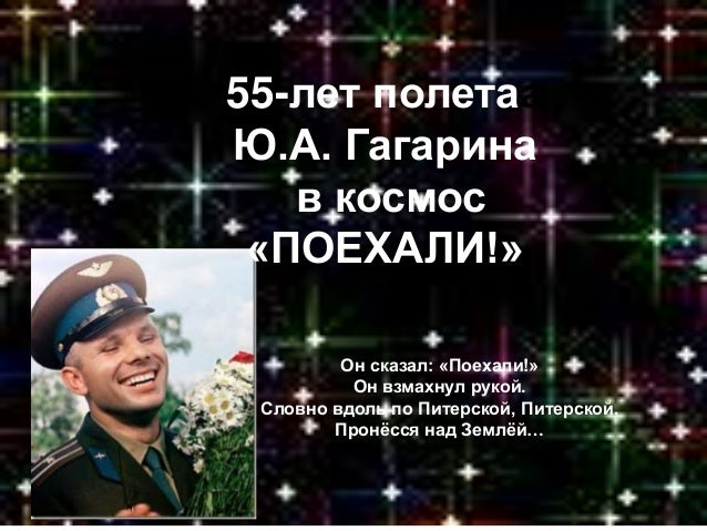 55-лет полетаа Ю.А. Гагарина в космос «ПОЕХАЛИ!» Он сказал: «Поехали!» Он взмахнул рукой. Словно вдоль по Питерской, Питер...