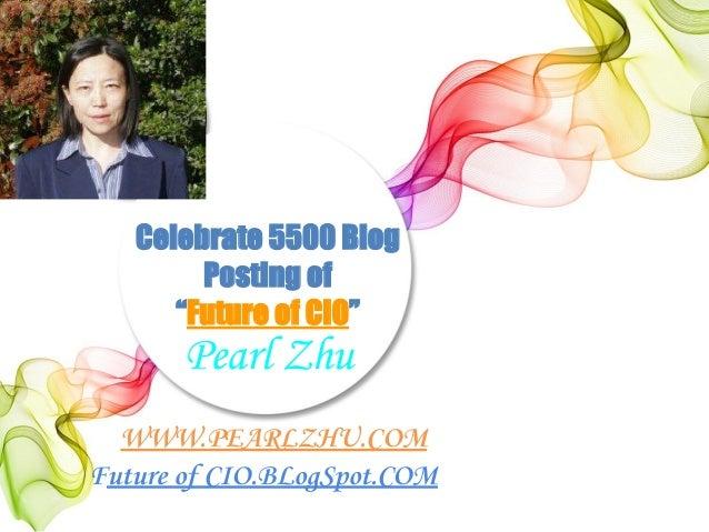 "Celebrate 5500 Blog Posting of ""Future of CIO"" WWW.PEARLZHU.COM Future of CIO.BLogSpot.COM Pearl Zhu"