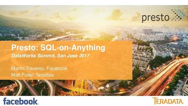 Presto: SQL-on-Anything DataWorks Summit, San Jose 2017 Martin Traverso, Facebook Matt Fuller, Teradata
