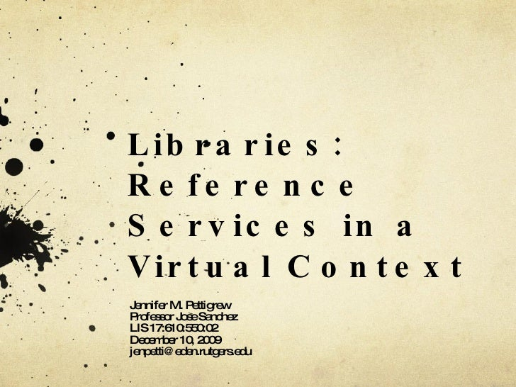 Libraries: Reference Services in a Virtual Context Jennifer M. Pettigrew Professor Jose Sanchez LIS 17:610:550:02 December...