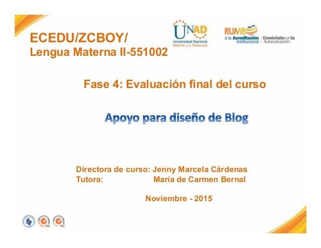 ECEDU/ZCBOY/ Lengua Materna II-551002 Fase 4: Evaluación final del curso Directora de curso: Jenny Marcela Cárdenas Tutora...