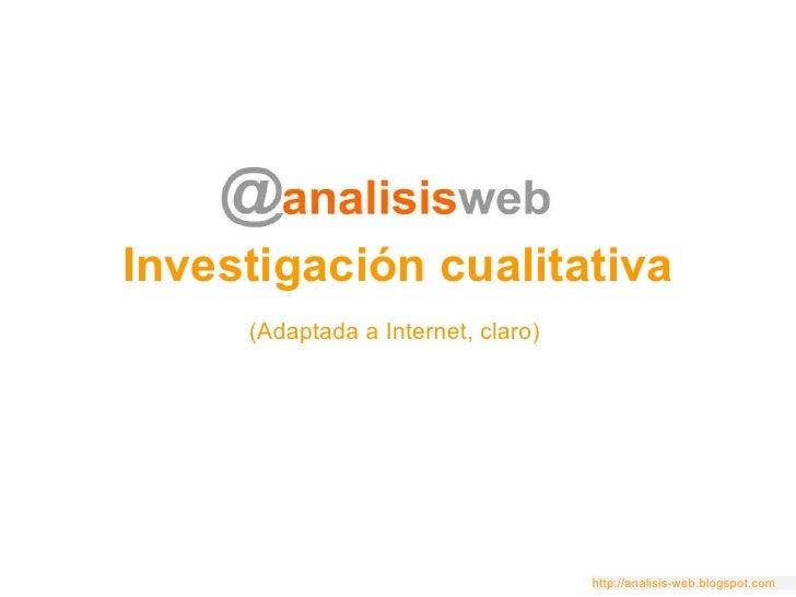 Investigación cualitativa (Adaptada a Internet, claro) http://analisis-web.blogspot.com
