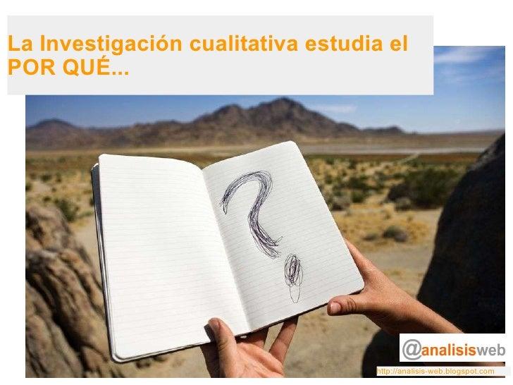 La Investigación cualitativa estudia el POR QUÉ... http://analisis-web.blogspot.com