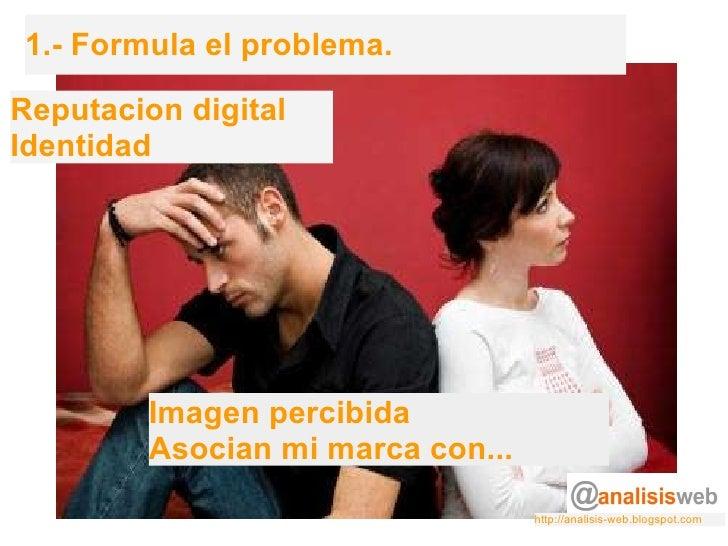 1.- Formula el problema. Reputacion digital Identidad Imagen percibida Asocian mi marca con... http://analisis-web.blogspo...