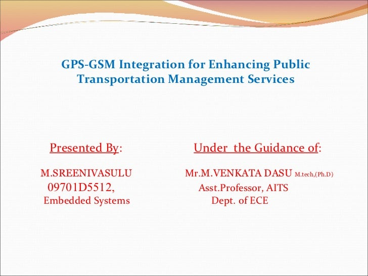 GPS-GSM Integration for Enhancing Public Transportation Management Services Presented By :   Under  the Guidance of :  M.S...