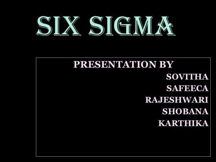 PRESENTATION BY SOVITHA SAFEECA RAJESHWARI SHOBANA KARTHIKA SIX SIGMA