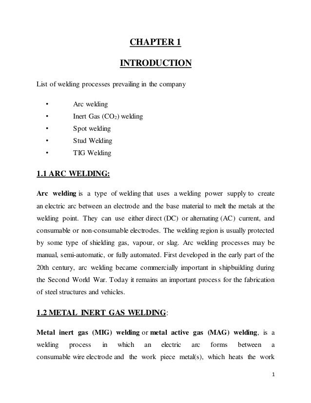 1 CHAPTER 1 INTRODUCTION List of welding processes prevailing in the company • Arc welding • Inert Gas (CO2) welding • Spo...