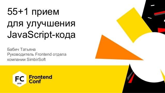 55+1 прием для улучшения JavaScript-кода Бабич Татьяна Руководитель Frontend отдела компании SimbirSoft