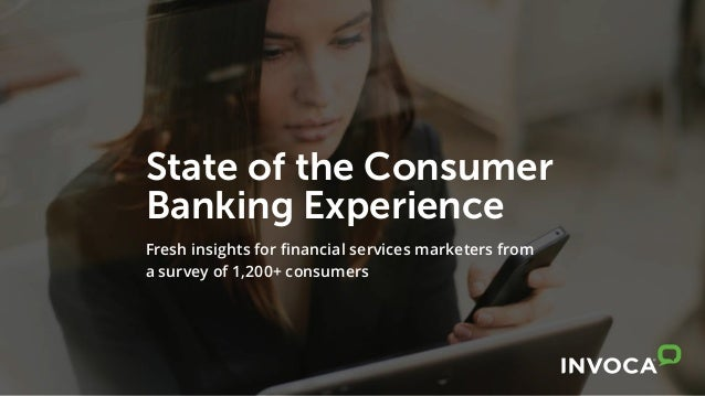 State of the Consumer Banking Experience Fresh insights for financial services marketers from a survey of 1,200+ consumers