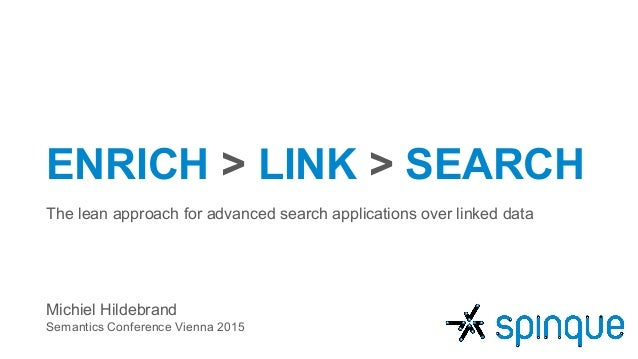 ENRICH > LINK > SEARCH The lean approach for advanced search applications over linked data Michiel Hildebrand Semantics Co...