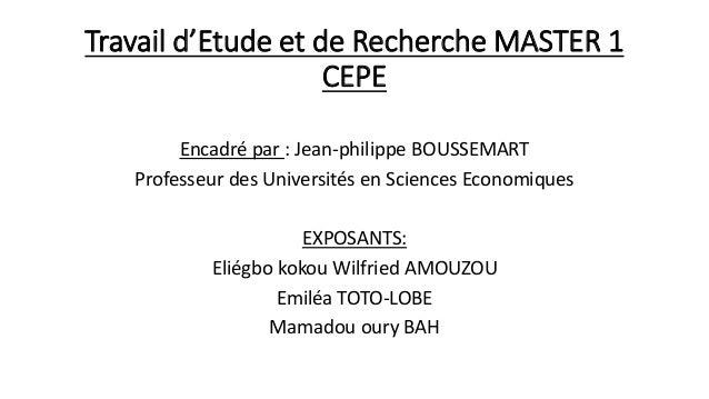 Travail d'Etude et de Recherche MASTER 1 CEPE Encadré par : Jean-philippe BOUSSEMART Professeur des Universités en Science...