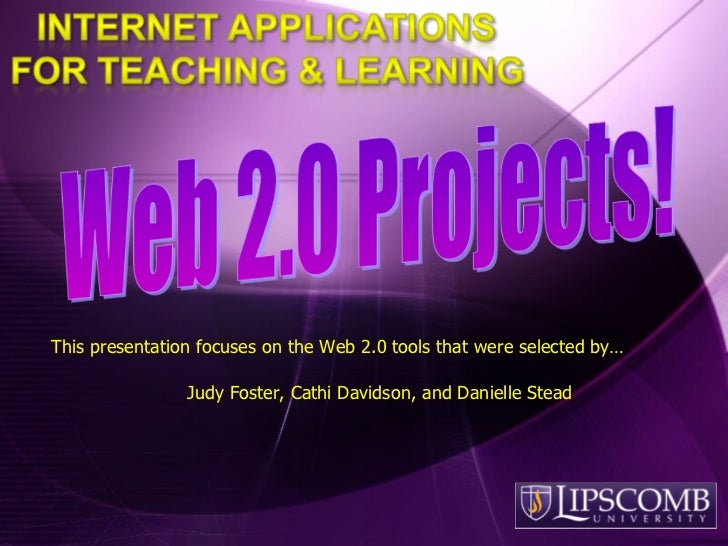 This presentation focuses on the Web 2.0 tools that were selected by… Judy Foster, Cathi Davidson, and Danielle Stead