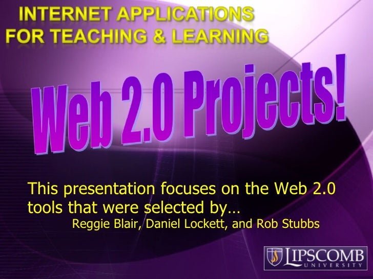 This presentation focuses on the Web 2.0 tools that were selected by…  Reggie Blair, Daniel Lockett, and Rob Stubbs