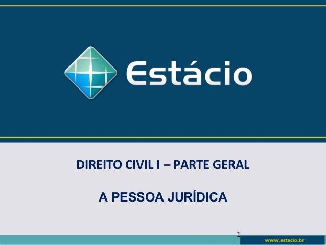 DIREITO CIVIL I – PARTE GERAL A PESSOA JURÍDICA 1