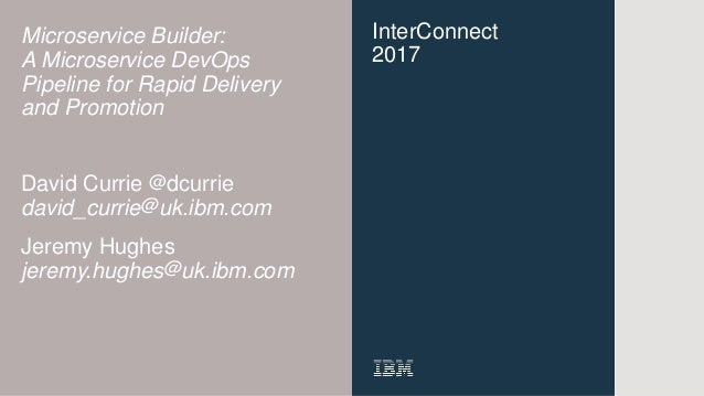 InterConnect 2017 Microservice Builder: A Microservice DevOps Pipeline for Rapid Delivery and Promotion David Currie @dcur...