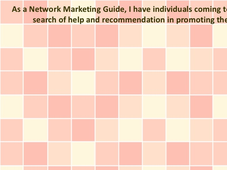 As a Network Marketing Guide, I have individuals coming to      search of help and recommendation in promoting the