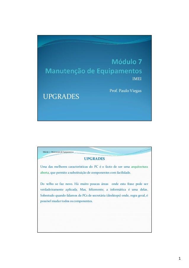 1 IMEI Prof. Paulo Viegas UPGRADES Módulo 7 - Manutenção de Equipamentos UPGRADES Uma das melhores características do PC é...