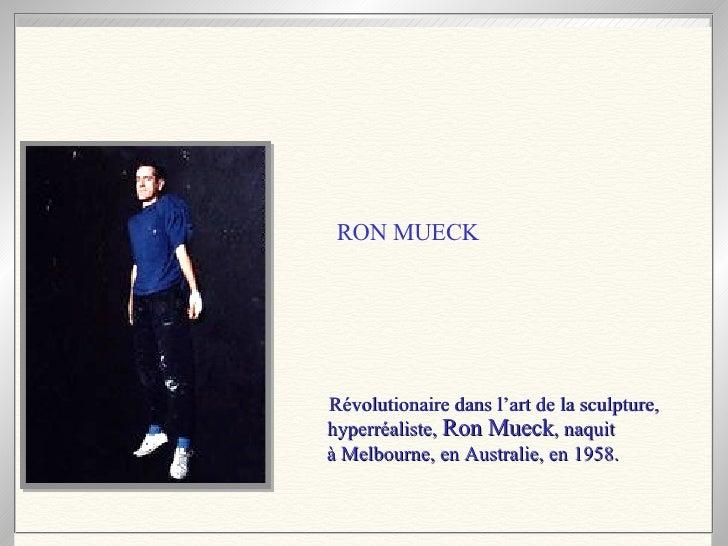 Révolutionaire dans l'art de la sculpture, hyperréaliste,  Ron Mueck , naquit  à Melbourne, en Australie, en 1958.   RON M...
