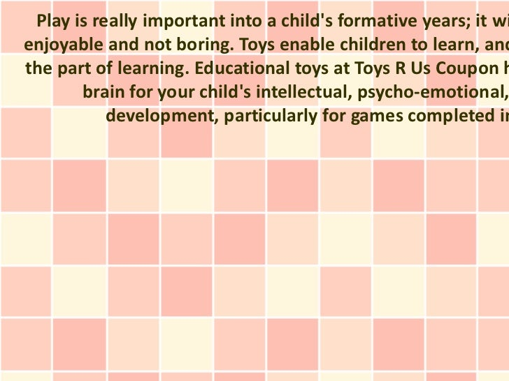 Play is really important into a childs formative years; it wienjoyable and not boring. Toys enable children to learn, andt...