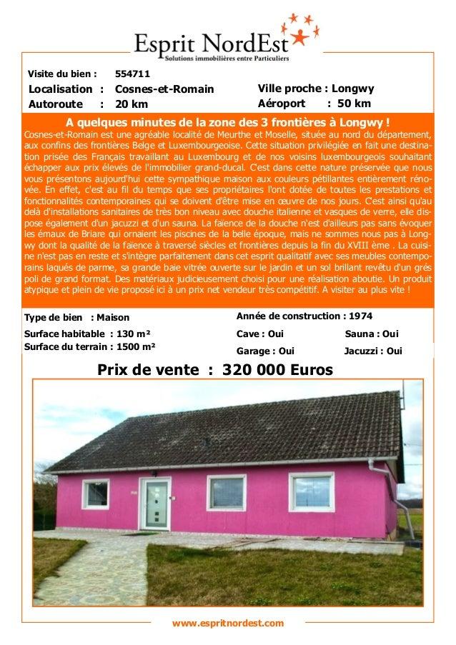 Visite du bien : 554711 Autoroute : 20 km Localisation : Cosnes-et-Romain Ville proche : Longwy Aéroport : 50 km Prix de v...