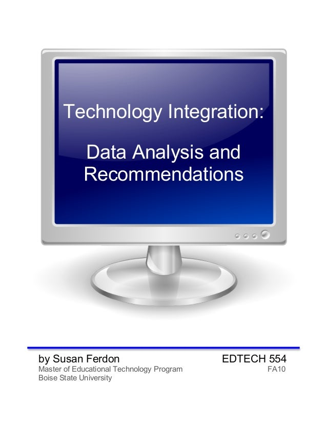 Technology Integration: Data Analysis and Recommendations by Susan Ferdon EDTECH 554 Master of Educational Technology Prog...