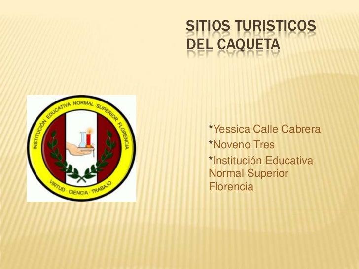 SITIOS TURISTICOS DEL CAQUETA<br />*YessicaCalle Cabrera<br />*Noveno Tres<br />*Institución Educativa Normal Superior Flo...