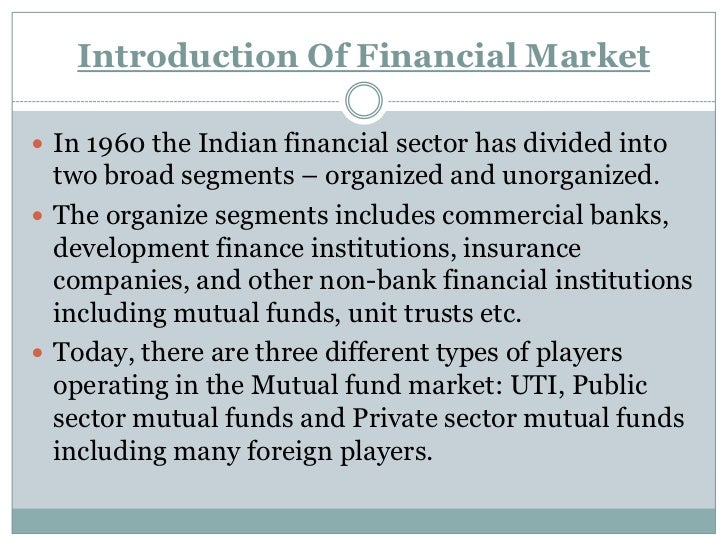 Introduction Of Financial Market In 1960 the Indian financial sector has divided into  two broad segments – organized and...