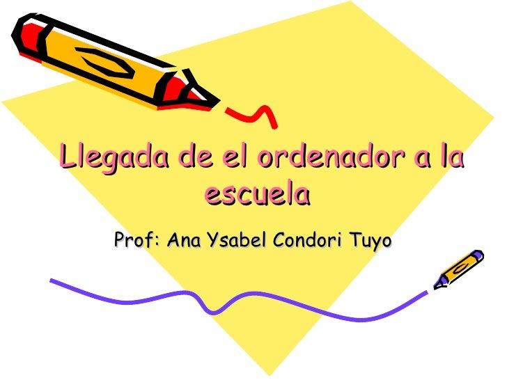 Llegada de el ordenador a la escuela   Prof: Ana Ysabel Condori Tuyo