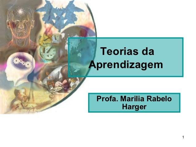 Teorias daAprendizagem Profa. Marilia Rabelo        Harger                         1