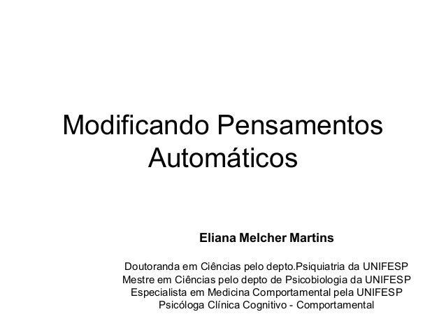 Modificando Pensamentos Automáticos Eliana Melcher Martins Doutoranda em Ciências pelo depto.Psiquiatria da UNIFESP Mestre...