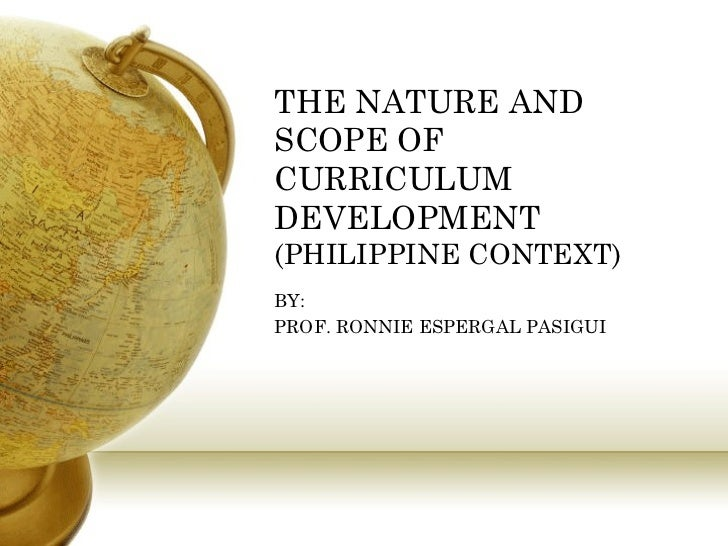 THE NATURE AND SCOPE OF CURRICULUM DEVELOPMENT (PHILIPPINE CONTEXT) BY:  PROF. RONNIE ESPERGAL PASIGUI