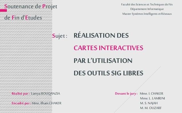 RÉALISATION DES CARTES INTERACTIVES PAR L'UTILISATION DES OUTILS SIG LIBRES Devant le jury : Mme.I. CHAKER Mme. L. LAMRINI...