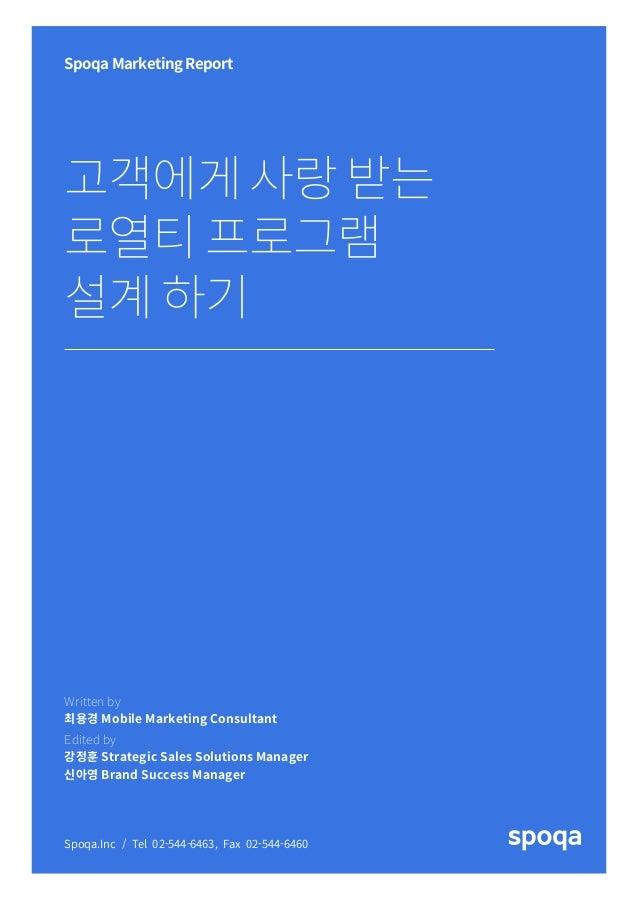11 Spoqa Marketing Report 고객에게사랑받는 로열티프로그램 설계하기 Spoqa.Inc / Tel 02-544-6463, Fax 02-544-6460 Written by 최용경 Mobile Marketi...