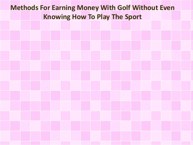 Methods For Earning Money With Golf Without Even Knowing How To Play The Sport