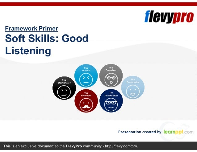 This is an exclusive document to the FlevyPro community - http://flevy.com/pro Framework Primer Soft Skills: Good Listenin...