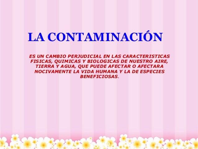 LA CONTAMINACIÓN ES UN CAMBIO PERJUDICIAL EN LAS CARACTERISTICAS FISICAS, QUIMICAS Y BIOLOGICAS DE NUESTRO AIRE, TIERRA Y ...