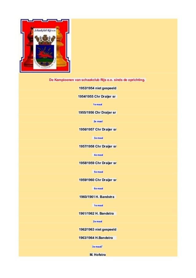 De Kampioenen van schaakclub Rijs e.o. sinds de oprichting. 1953/1954 niet gespeeld 1954/1955 Chr Draijer sr 1e maal 1955/...