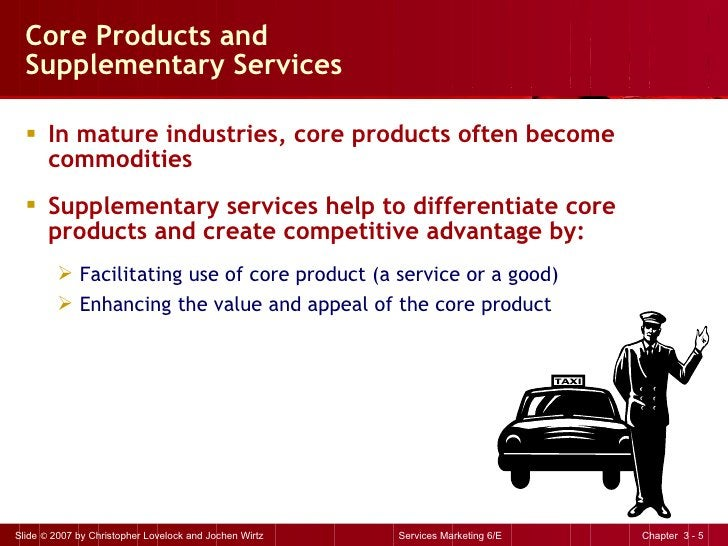 Core Products and  Supplementary Services <ul><li>In mature industries, core products often become commodities </li></ul><...