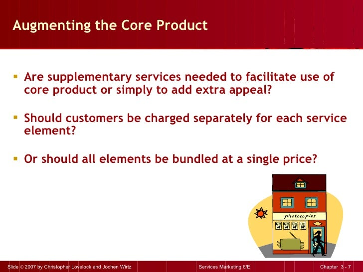 Augmenting the Core Product <ul><li>Are supplementary services needed to facilitate use of core product or simply to add e...