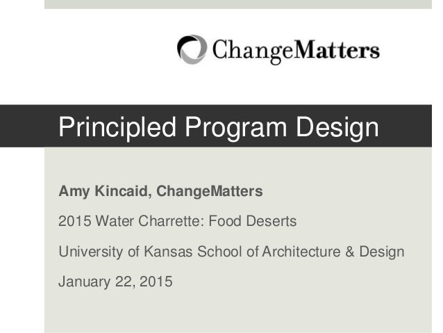 Principled Program Design Amy Kincaid, ChangeMatters 2015 Water Charrette: Food Deserts University of Kansas School of Arc...